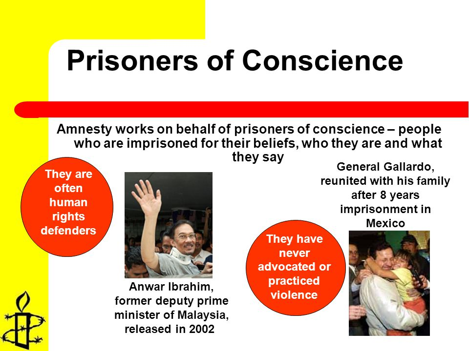 Prisoners of Conscience Amnesty works on behalf of prisoners of conscience – people who are imprisoned for their beliefs, who they are and what they say Anwar Ibrahim, former deputy prime minister of Malaysia, released in 2002 General Gallardo, reunited with his family after 8 years imprisonment in Mexico They are often human rights defenders They have never advocated or practiced violence