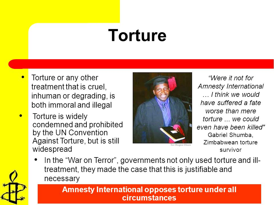 Torture Torture or any other treatment that is cruel, inhuman or degrading, is both immoral and illegal Amnesty International opposes torture under all circumstances In the War on Terror, governments not only used torture and ill- treatment, they made the case that this is justifiable and necessary Torture is widely condemned and prohibited by the UN Convention Against Torture, but is still widespread Were it not for Amnesty International … I think we would have suffered a fate worse than mere torture...