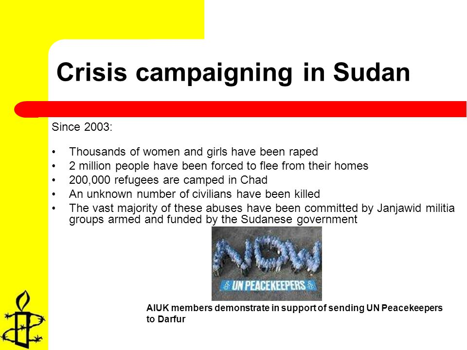 Crisis campaigning in Sudan Since 2003: Thousands of women and girls have been raped 2 million people have been forced to flee from their homes 200,000 refugees are camped in Chad An unknown number of civilians have been killed The vast majority of these abuses have been committed by Janjawid militia groups armed and funded by the Sudanese government AIUK members demonstrate in support of sending UN Peacekeepers to Darfur