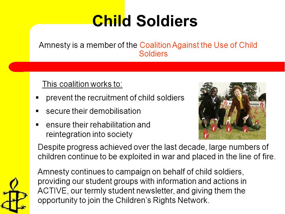 Child Soldiers Amnesty is a member of the Coalition Against the Use of Child Soldiers This coalition works to: prevent the recruitment of child soldiers secure their demobilisation ensure their rehabilitation and reintegration into society Amnesty continues to campaign on behalf of child soldiers, providing our student groups with information and actions in ACTIVE, our termly student newsletter, and giving them the opportunity to join the Childrens Rights Network.