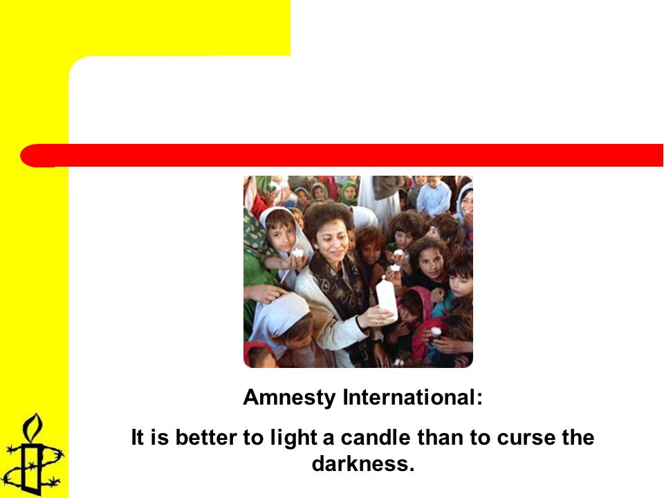 Amnesty International: It is better to light a candle than to curse the darkness.