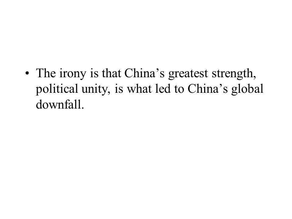 The irony is that Chinas greatest strength, political unity, is what led to Chinas global downfall.