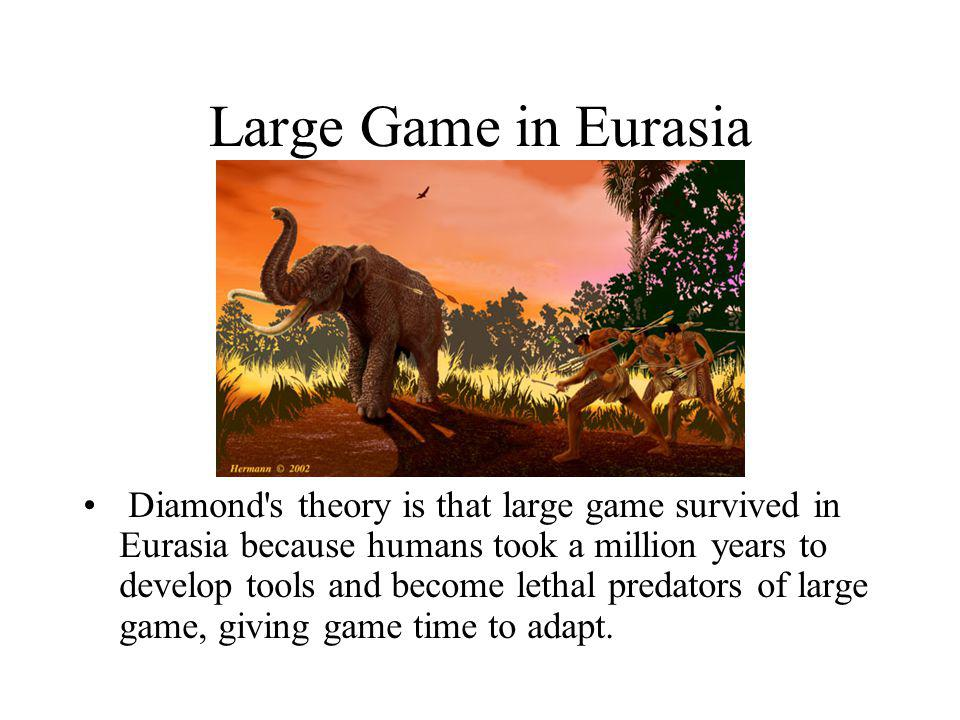 Large Game in Eurasia Diamond's theory is that large game survived in Eurasia because humans took a million years to develop tools and become lethal p