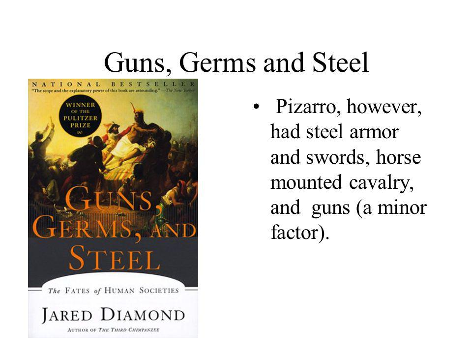 Guns, Germs and Steel Pizarro, however, had steel armor and swords, horse mounted cavalry, and guns (a minor factor).