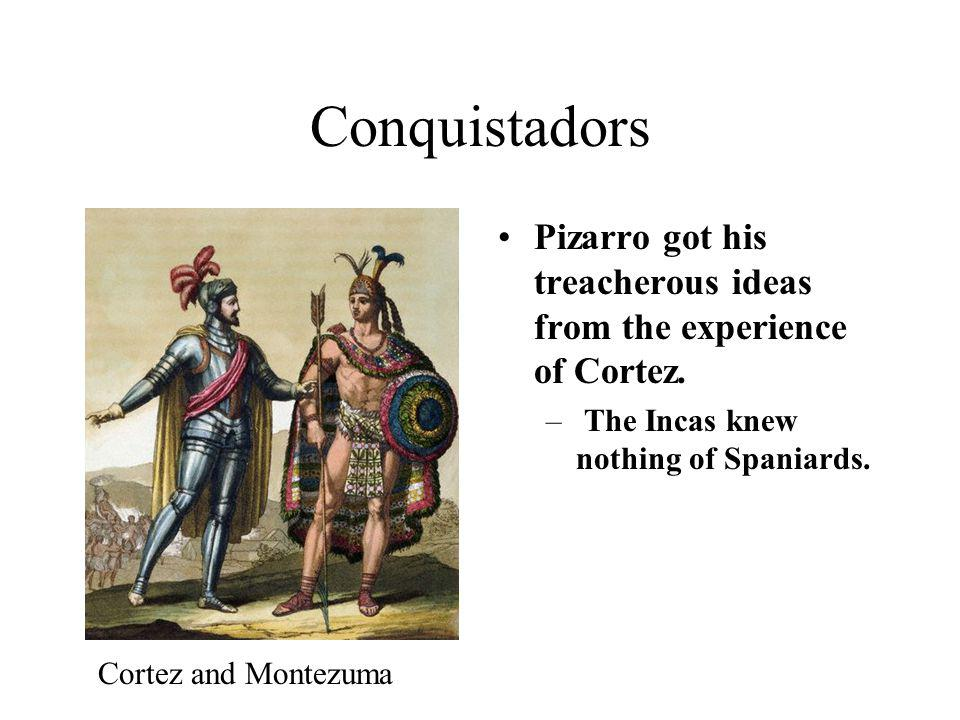 Conquistadors Pizarro got his treacherous ideas from the experience of Cortez. – The Incas knew nothing of Spaniards. Cortez and Montezuma