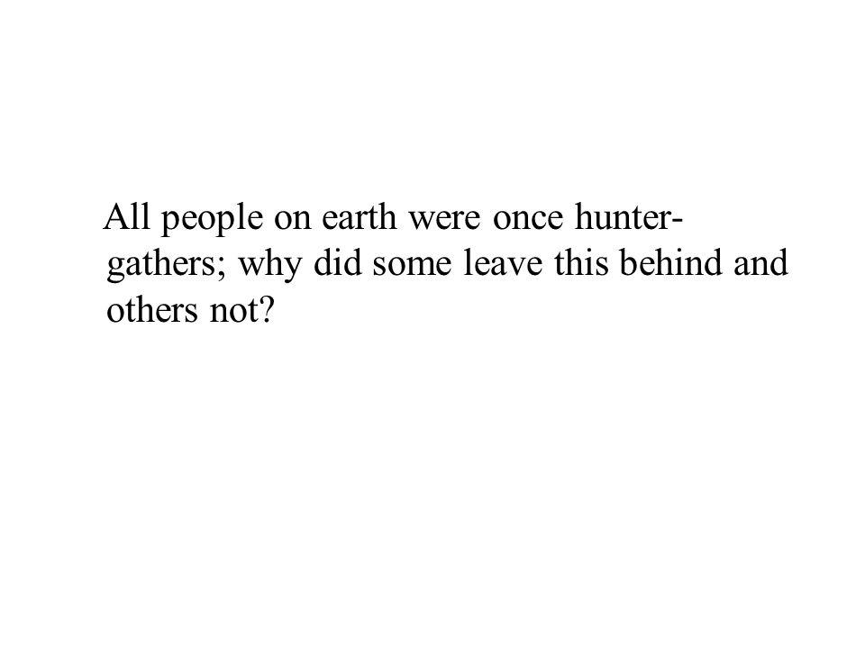 All people on earth were once hunter- gathers; why did some leave this behind and others not?