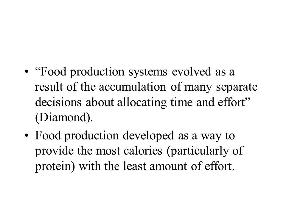 Food production systems evolved as a result of the accumulation of many separate decisions about allocating time and effort (Diamond). Food production