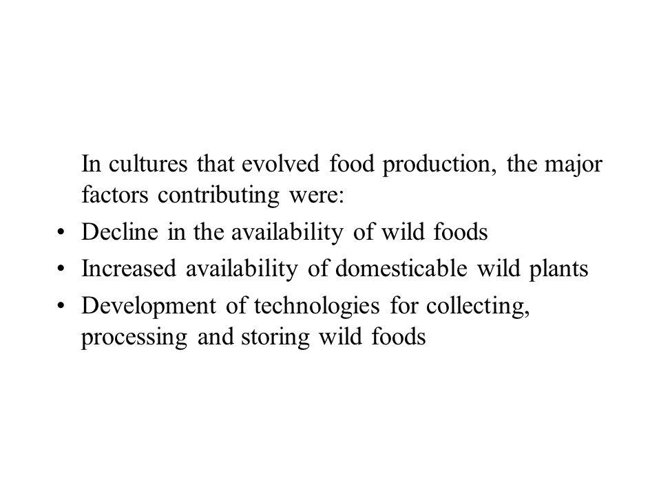 In cultures that evolved food production, the major factors contributing were: Decline in the availability of wild foods Increased availability of dom