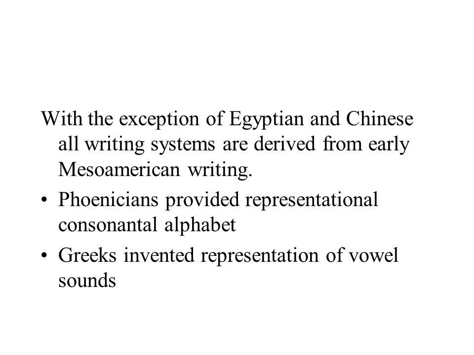 With the exception of Egyptian and Chinese all writing systems are derived from early Mesoamerican writing. Phoenicians provided representational cons