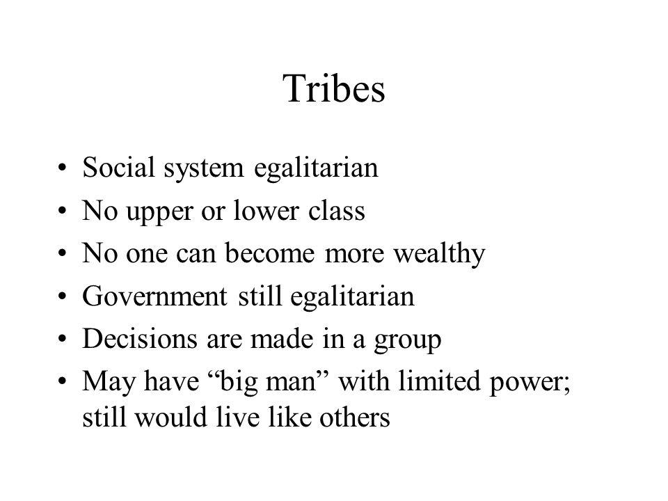 Tribes Social system egalitarian No upper or lower class No one can become more wealthy Government still egalitarian Decisions are made in a group May