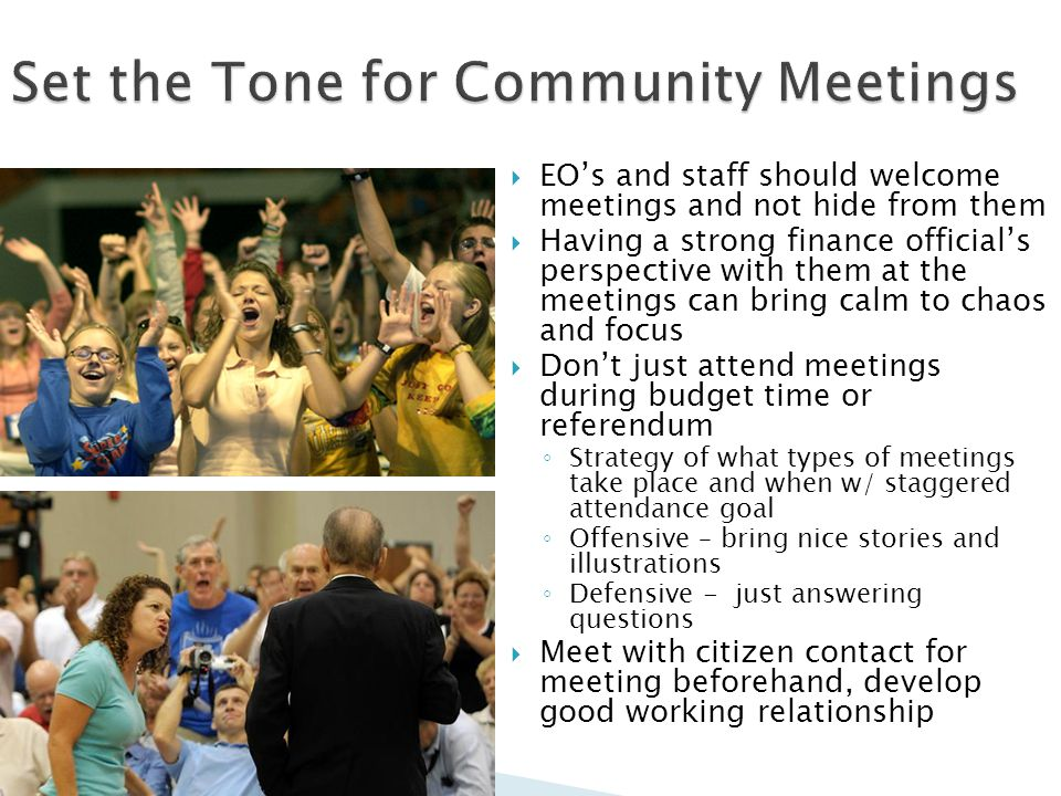 EOs and staff should welcome meetings and not hide from them Having a strong finance officials perspective with them at the meetings can bring calm to chaos and focus Dont just attend meetings during budget time or referendum Strategy of what types of meetings take place and when w/ staggered attendance goal Offensive – bring nice stories and illustrations Defensive - just answering questions Meet with citizen contact for meeting beforehand, develop good working relationship