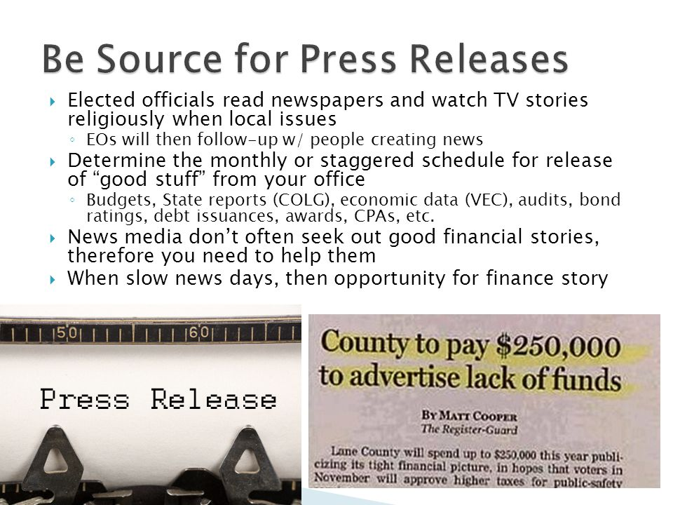 Elected officials read newspapers and watch TV stories religiously when local issues EOs will then follow-up w/ people creating news Determine the monthly or staggered schedule for release of good stuff from your office Budgets, State reports (COLG), economic data (VEC), audits, bond ratings, debt issuances, awards, CPAs, etc.
