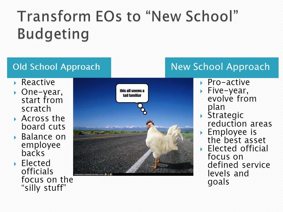 Old School Approach New School Approach Reactive One-year, start from scratch Across the board cuts Balance on employee backs Elected officials focus on the silly stuff Pro-active Five-year, evolve from plan Strategic reduction areas Employee is the best asset Elected official focus on defined service levels and goals
