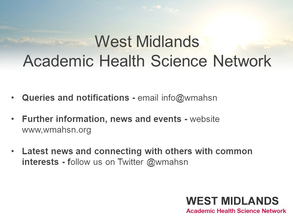 West Midlands Academic Health Science Network Queries and notifications - email info@wmahsn Further information, news and events - website www,wmahsn.org Latest news and connecting with others with common interests - follow us on Twitter @wmahsn