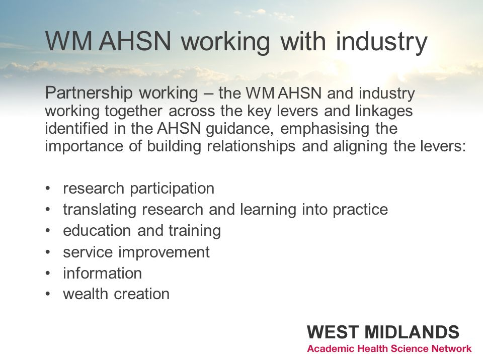 WM AHSN working with industry Partnership working – t he WM AHSN and industry working together across the key levers and linkages identified in the AHSN guidance, emphasising the importance of building relationships and aligning the levers: research participation translating research and learning into practice education and training service improvement information wealth creation