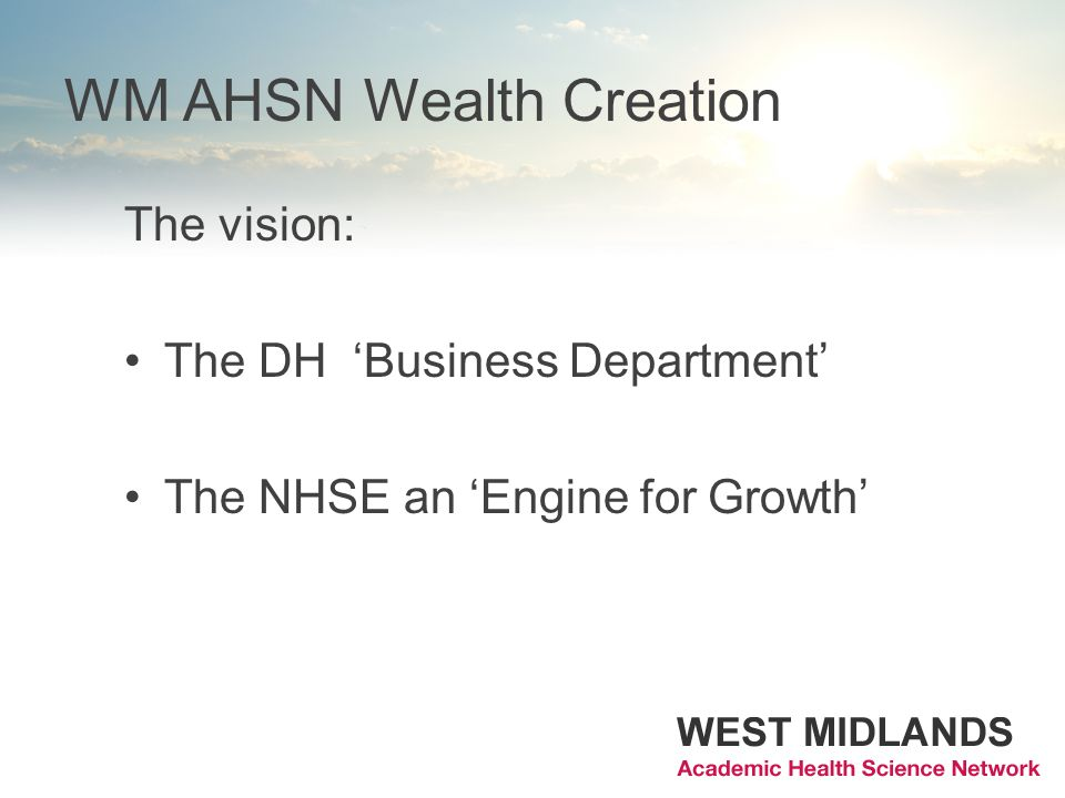 WM AHSN Wealth Creation The vision: The DH Business Department The NHSE an Engine for Growth