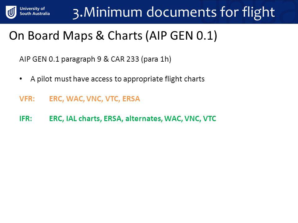 3.Minimum documents for flight AIP GEN 0.1 paragraph 9 & CAR 233 (para 1h) A pilot must have access to appropriate flight charts VFR: ERC, WAC, VNC, V