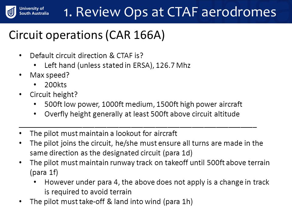 1. Review Ops at CTAF aerodromes Default circuit direction & CTAF is? Left hand (unless stated in ERSA), 126.7 Mhz Max speed? 200kts Circuit height? 5
