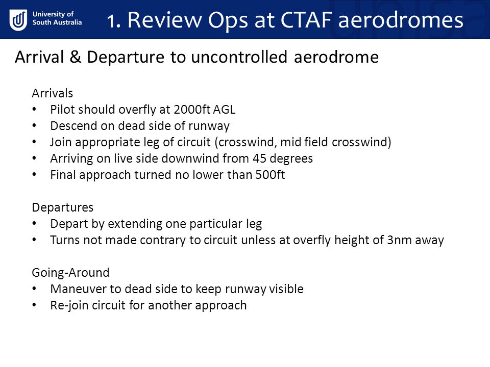 1. Review Ops at CTAF aerodromes Arrivals Pilot should overfly at 2000ft AGL Descend on dead side of runway Join appropriate leg of circuit (crosswind