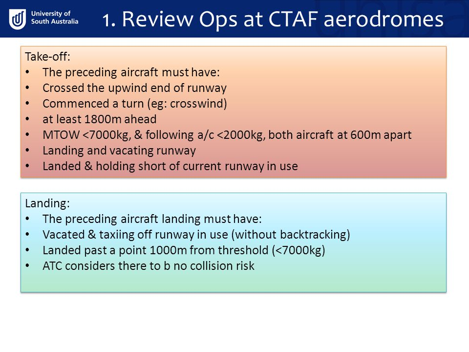 1. Review Ops at CTAF aerodromes Take-off: The preceding aircraft must have: Crossed the upwind end of runway Commenced a turn (eg: crosswind) at leas