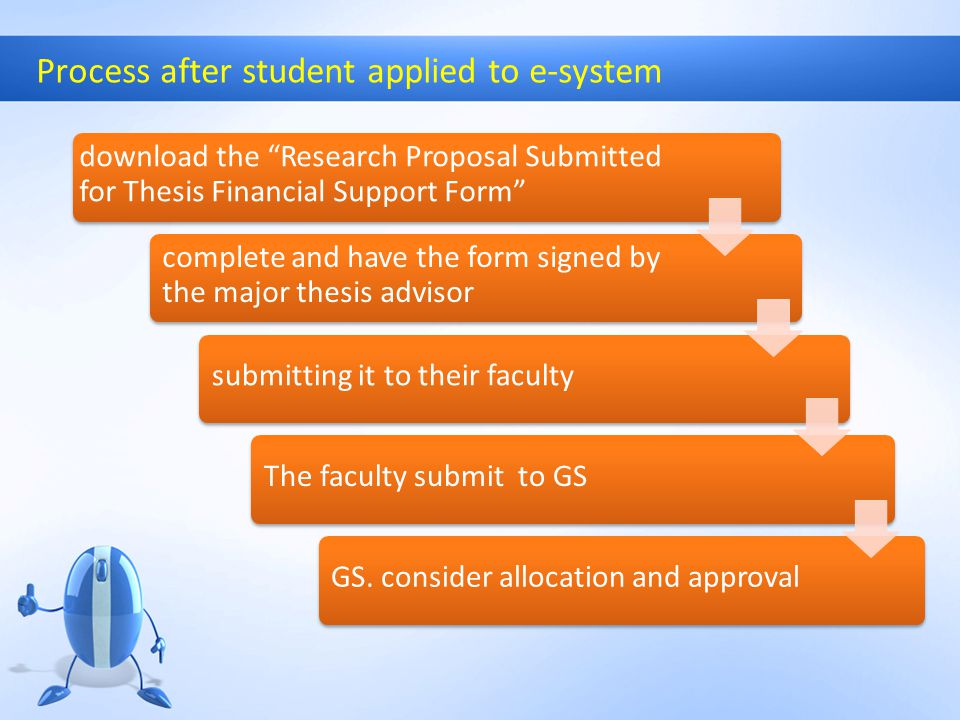 Process after student applied to e-system download the Research Proposal Submitted for Thesis Financial Support Form complete and have the form signed