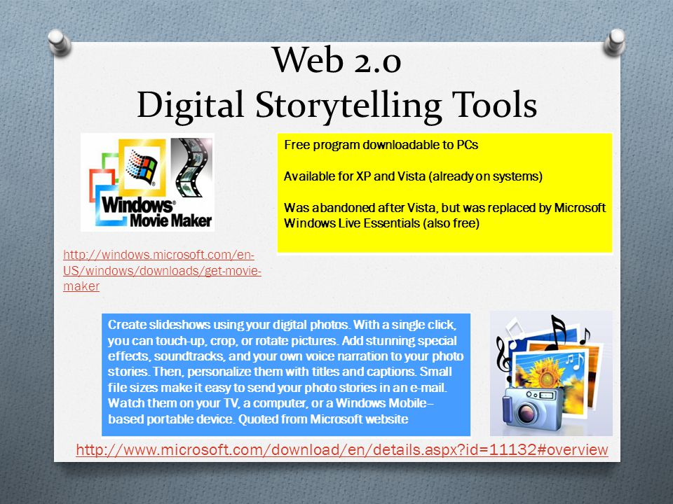 Web 2.0 Digital Storytelling Tools Free program downloadable to PCs Available for XP and Vista (already on systems) Was abandoned after Vista, but was replaced by Microsoft Windows Live Essentials (also free) http://windows.microsoft.com/en- US/windows/downloads/get-movie- maker Create slideshows using your digital photos.