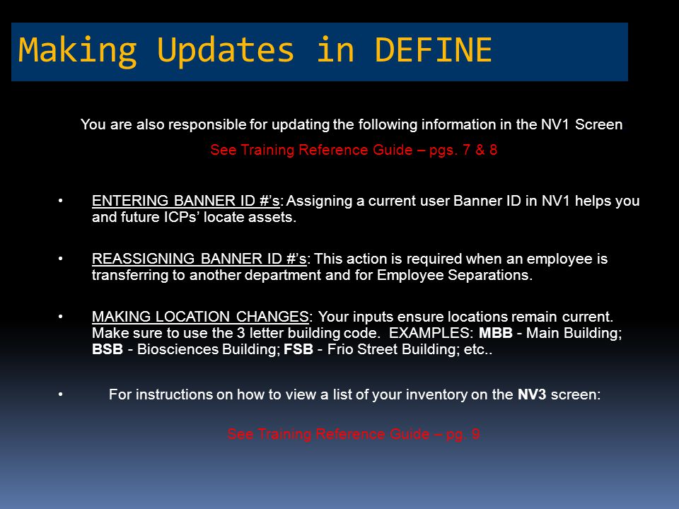 Making Updates in DEFINE You are also responsible for updating the following information in the NV1 Screen: See Training Reference Guide – pgs. 7 & 8