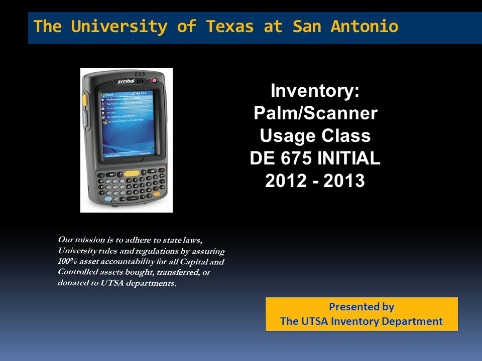 The University of Texas at San Antonio Inventory: Palm/Scanner Usage Class DE 675 INITIAL 2012 - 2013 Presented by The UTSA Inventory Department Our m