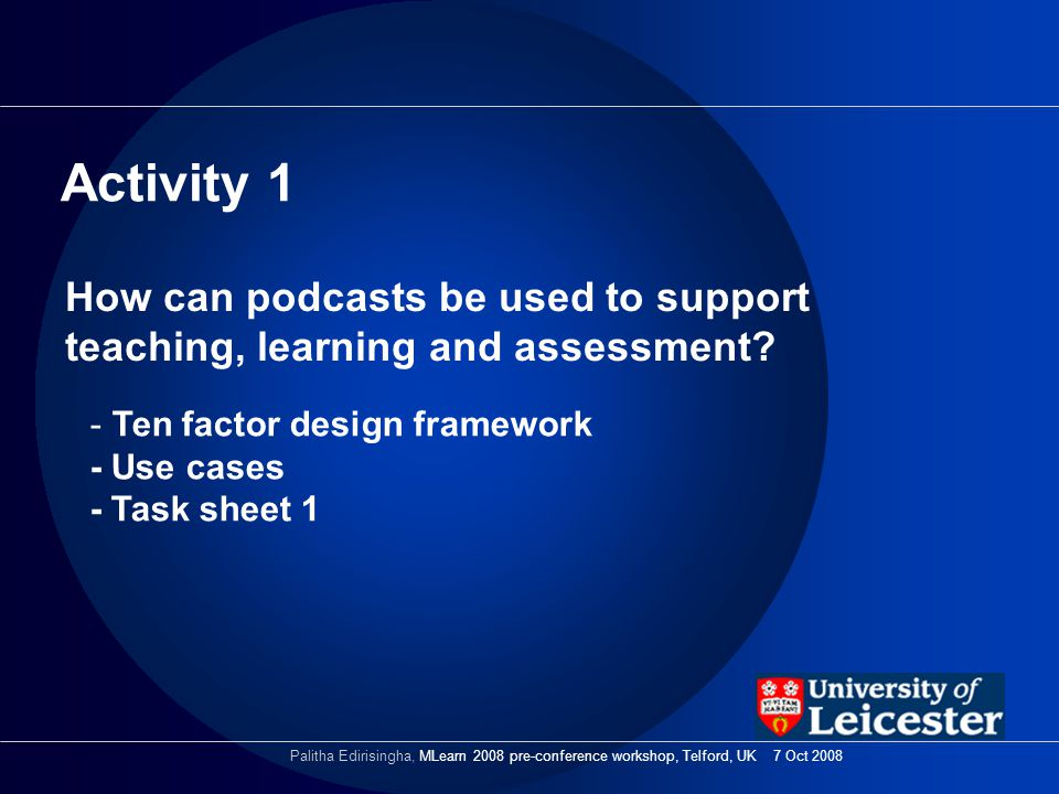 How can podcasts be used to support teaching, learning and assessment? Activity 1 Palitha Edirisingha, MLearn 2008 pre-conference workshop, Telford, U