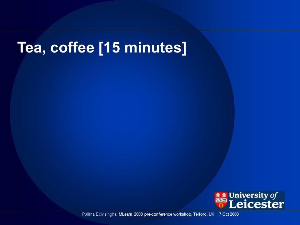 Tea, coffee [15 minutes] Palitha Edirisingha, MLearn 2008 pre-conference workshop, Telford, UK 7 Oct 2008