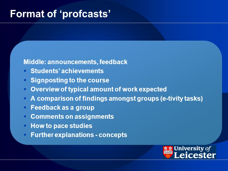 Format of profcasts Middle: announcements, feedback Students achievements Signposting to the course Overview of typical amount of work expected A comparison of findings amongst groups (e-tivity tasks) Feedback as a group Comments on assignments How to pace studies Further explanations - concepts