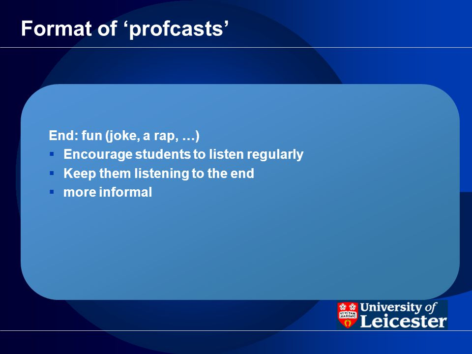 Format of profcasts End: fun (joke, a rap, …) Encourage students to listen regularly Keep them listening to the end more informal