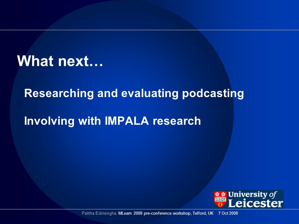 Researching and evaluating podcasting Involving with IMPALA research What next… Palitha Edirisingha, MLearn 2008 pre-conference workshop, Telford, UK