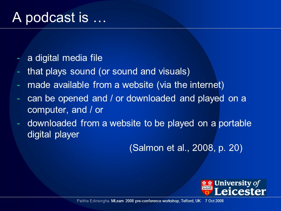 A podcast is … -a digital media file -that plays sound (or sound and visuals) -made available from a website (via the internet) -can be opened and / or downloaded and played on a computer, and / or -downloaded from a website to be played on a portable digital player (Salmon et al., 2008, p.