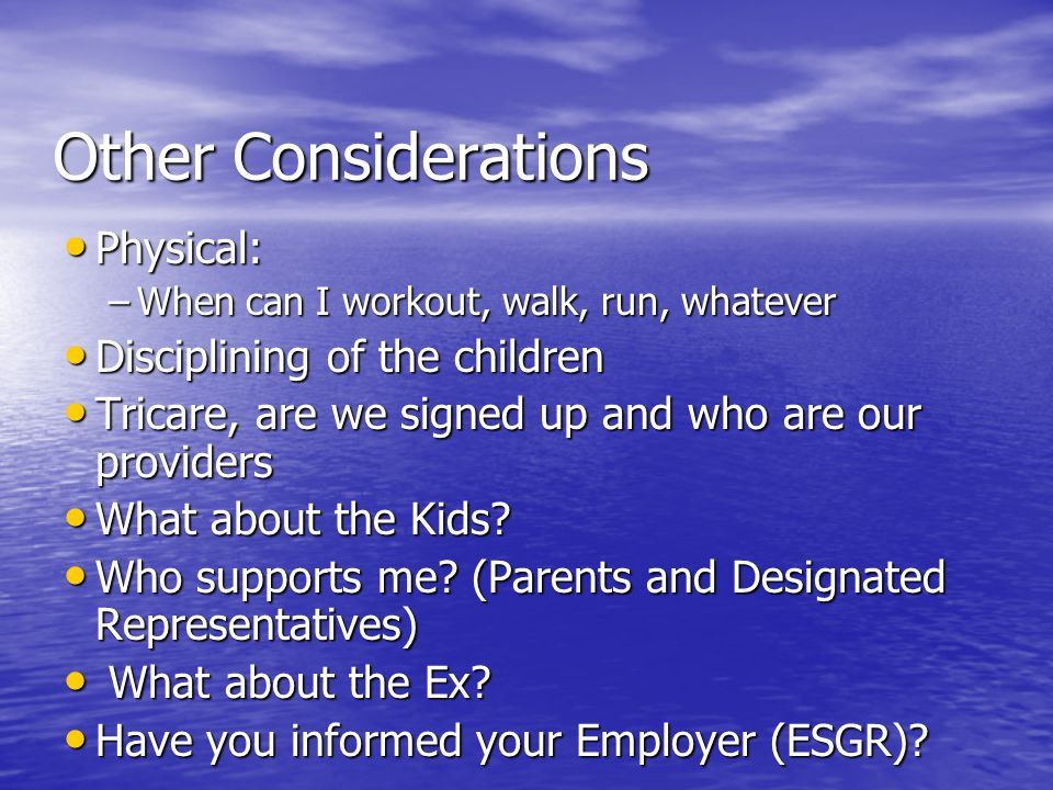 Other Considerations Physical: Physical: –When can I workout, walk, run, whatever Disciplining of the children Disciplining of the children Tricare, are we signed up and who are our providers Tricare, are we signed up and who are our providers What about the Kids.