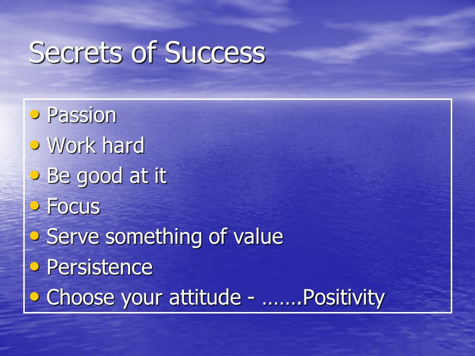 Secrets of Success Passion Passion Work hard Work hard Be good at it Be good at it Focus Focus Serve something of value Serve something of value Persistence Persistence Choose your attitude - …….Positivity Choose your attitude - …….Positivity
