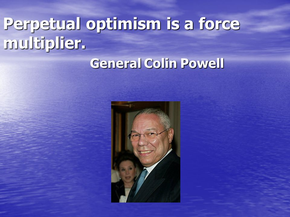 Perpetual optimism is a force multiplier. General Colin Powell