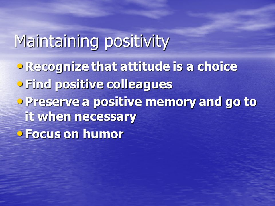 Maintaining positivity Recognize that attitude is a choice Recognize that attitude is a choice Find positive colleagues Find positive colleagues Preserve a positive memory and go to it when necessary Preserve a positive memory and go to it when necessary Focus on humor Focus on humor