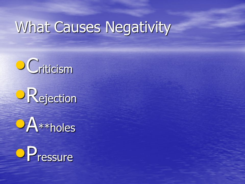 What Causes Negativity C riticism C riticism R ejection R ejection A **holes A **holes P ressure P ressure