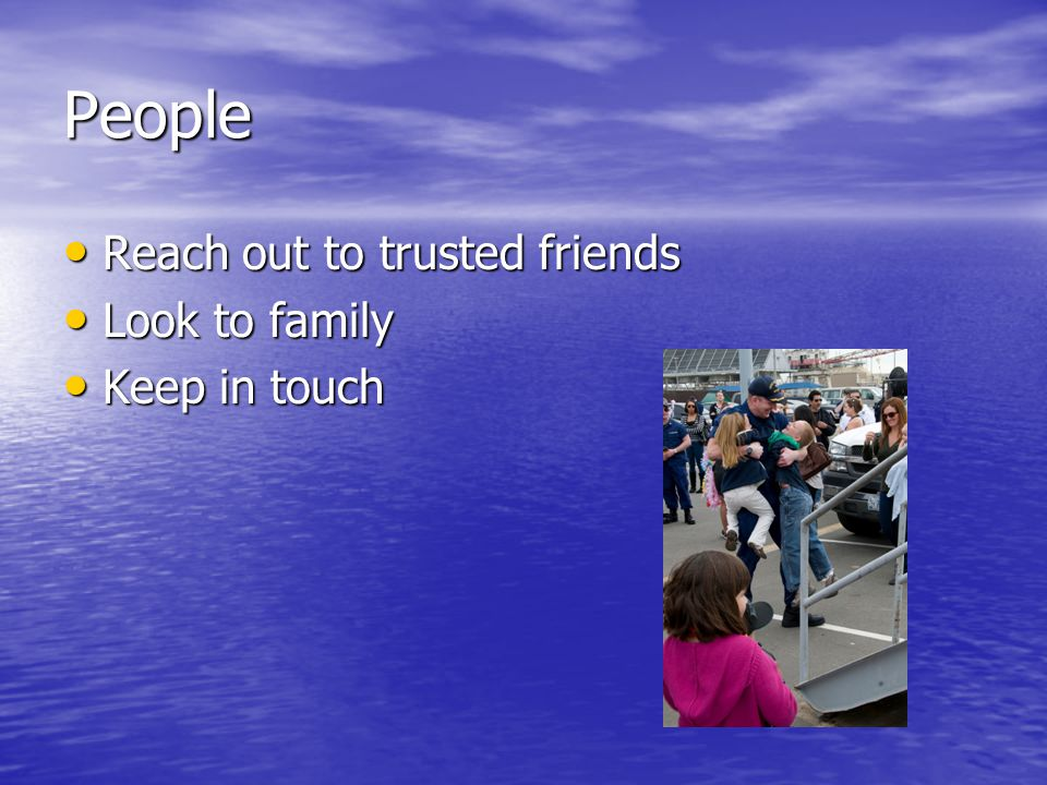 People Reach out to trusted friends Reach out to trusted friends Look to family Look to family Keep in touch Keep in touch