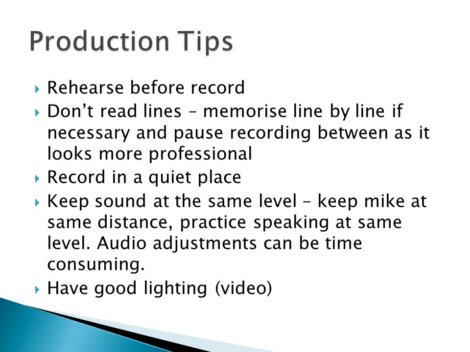 Rehearse before record Dont read lines – memorise line by line if necessary and pause recording between as it looks more professional Record in a quiet place Keep sound at the same level – keep mike at same distance, practice speaking at same level.