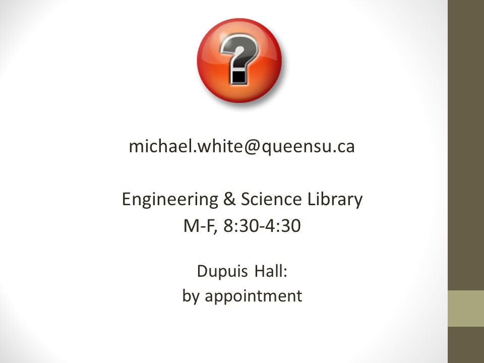 michael.white@queensu.ca Engineering & Science Library M-F, 8:30-4:30 Dupuis Hall: by appointment