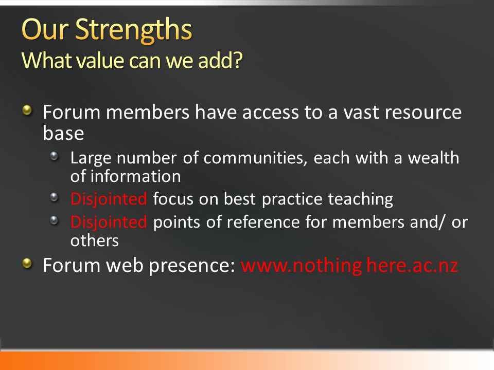 Forum members have access to a vast resource base Large number of communities, each with a wealth of information Disjointed focus on best practice teaching Disjointed points of reference for members and/ or others Forum web presence: www.nothing here.ac.nz