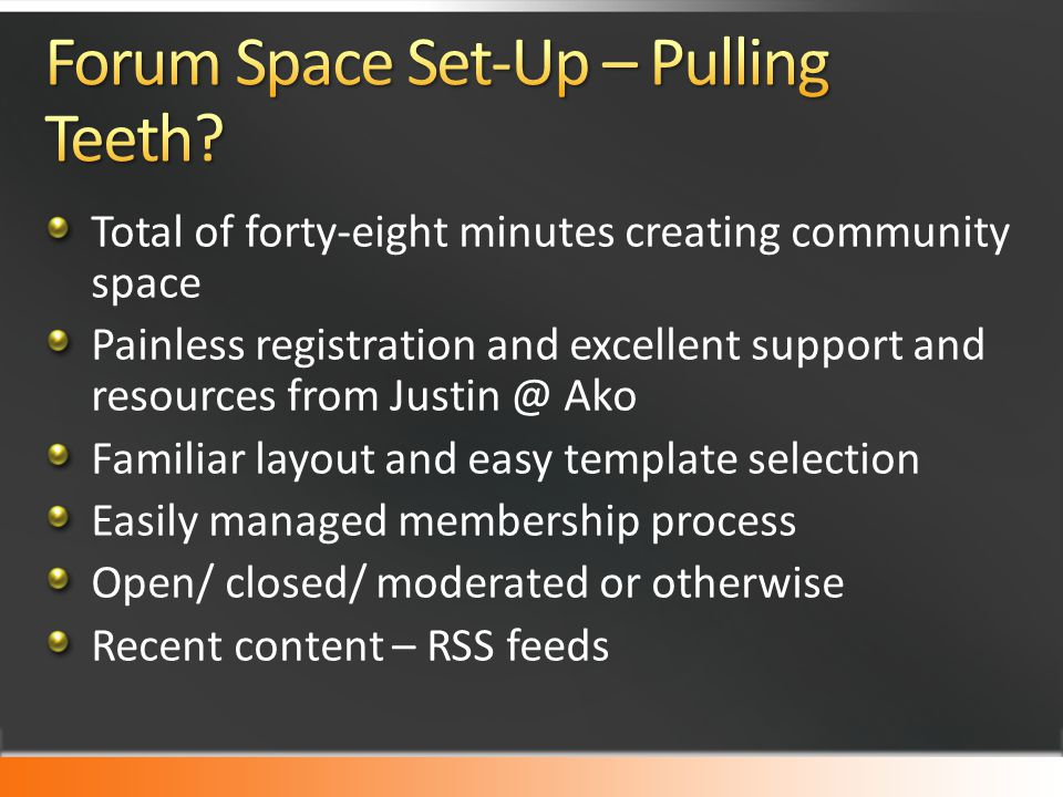 Total of forty-eight minutes creating community space Painless registration and excellent support and resources from Justin @ Ako Familiar layout and easy template selection Easily managed membership process Open/ closed/ moderated or otherwise Recent content – RSS feeds
