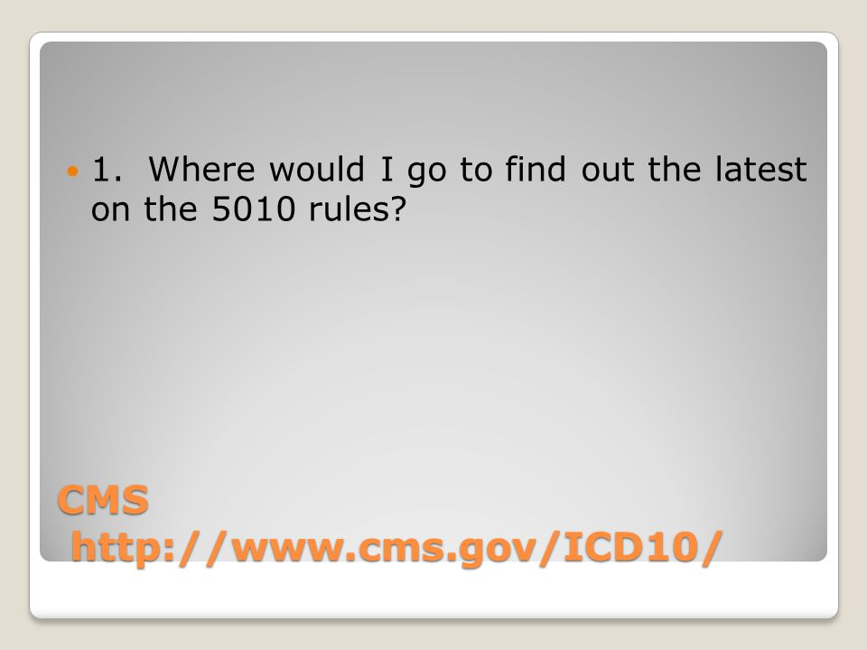 CMS http://www.cms.gov/ICD10/ 1. Where would I go to find out the latest on the 5010 rules?