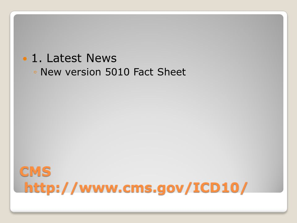 CMS http://www.cms.gov/ICD10/ 1. Latest News New version 5010 Fact Sheet