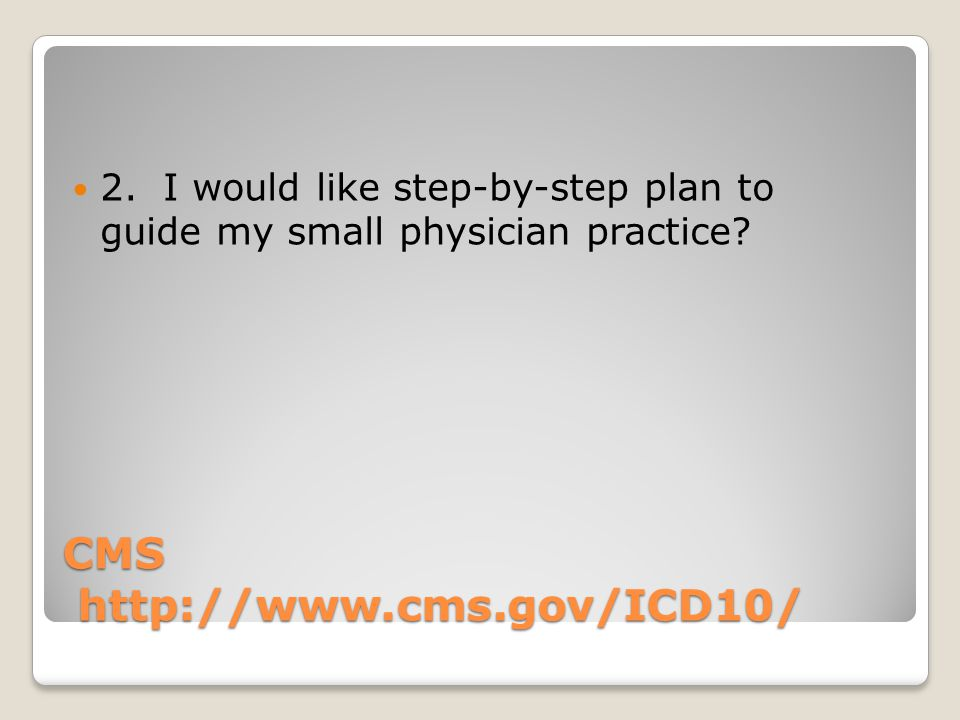 CMS http://www.cms.gov/ICD10/ 2. I would like step-by-step plan to guide my small physician practice?