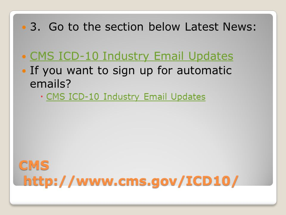 CMS http://www.cms.gov/ICD10/ 3. Go to the section below Latest News: CMS ICD-10 Industry Email Updates If you want to sign up for automatic emails? C