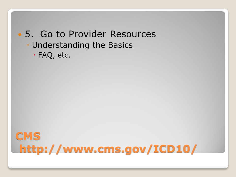 CMS http://www.cms.gov/ICD10/ 5. Go to Provider Resources Understanding the Basics FAQ, etc.