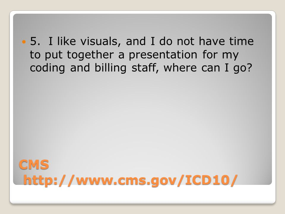 CMS http://www.cms.gov/ICD10/ 5. I like visuals, and I do not have time to put together a presentation for my coding and billing staff, where can I go